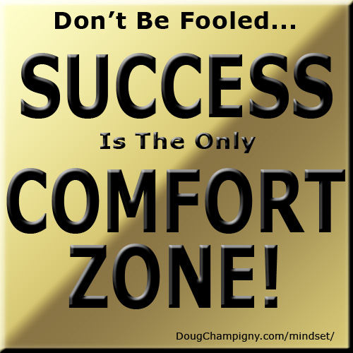 Don't Be Fooled - Success Is The ONLY Comfort Zone